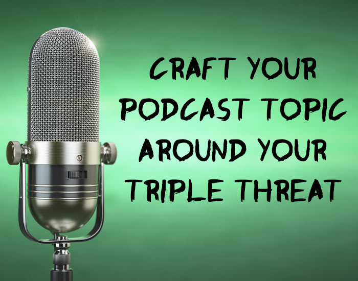 Craft Your Podcast Topic Around Your 'Triple Threat'